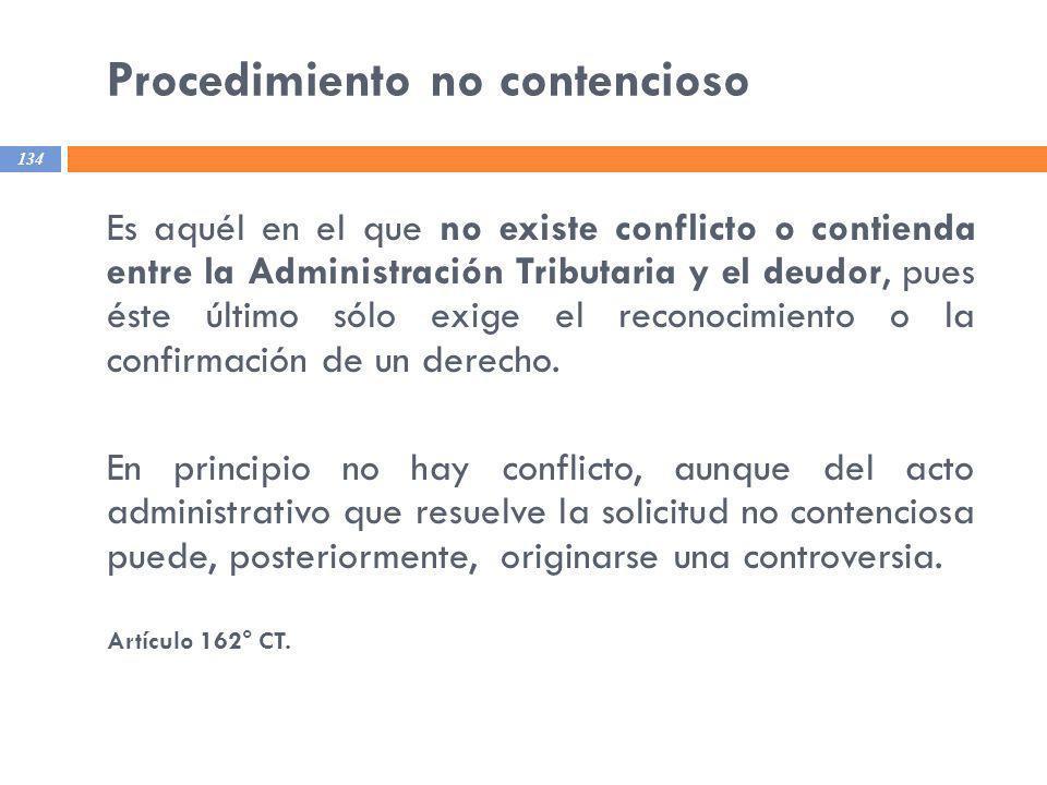 Procedimiento no contencioso 134 Es aquél en el que no existe conflicto o contienda entre la Administración Tributaria y el deudor, pues éste último s