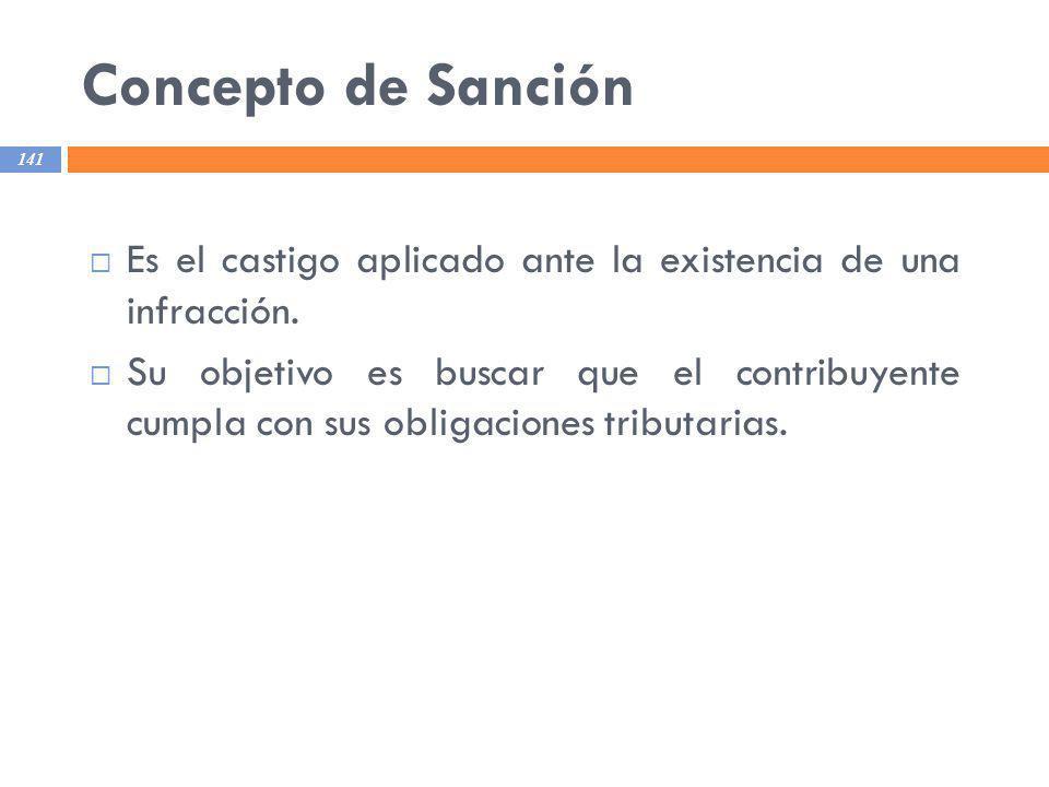 Concepto de Sanción 141 Es el castigo aplicado ante la existencia de una infracción. Su objetivo es buscar que el contribuyente cumpla con sus obligac