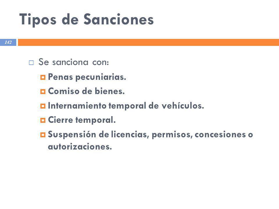 Tipos de Sanciones 142 Se sanciona con: Penas pecuniarias. Comiso de bienes. Internamiento temporal de vehículos. Cierre temporal. Suspensión de licen