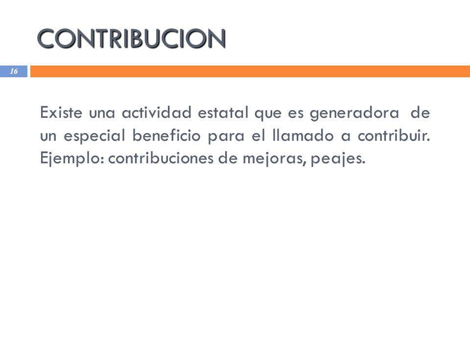 CONTRIBUCION 16 Existe una actividad estatal que es generadora de un especial beneficio para el llamado a contribuir. Ejemplo: contribuciones de mejor