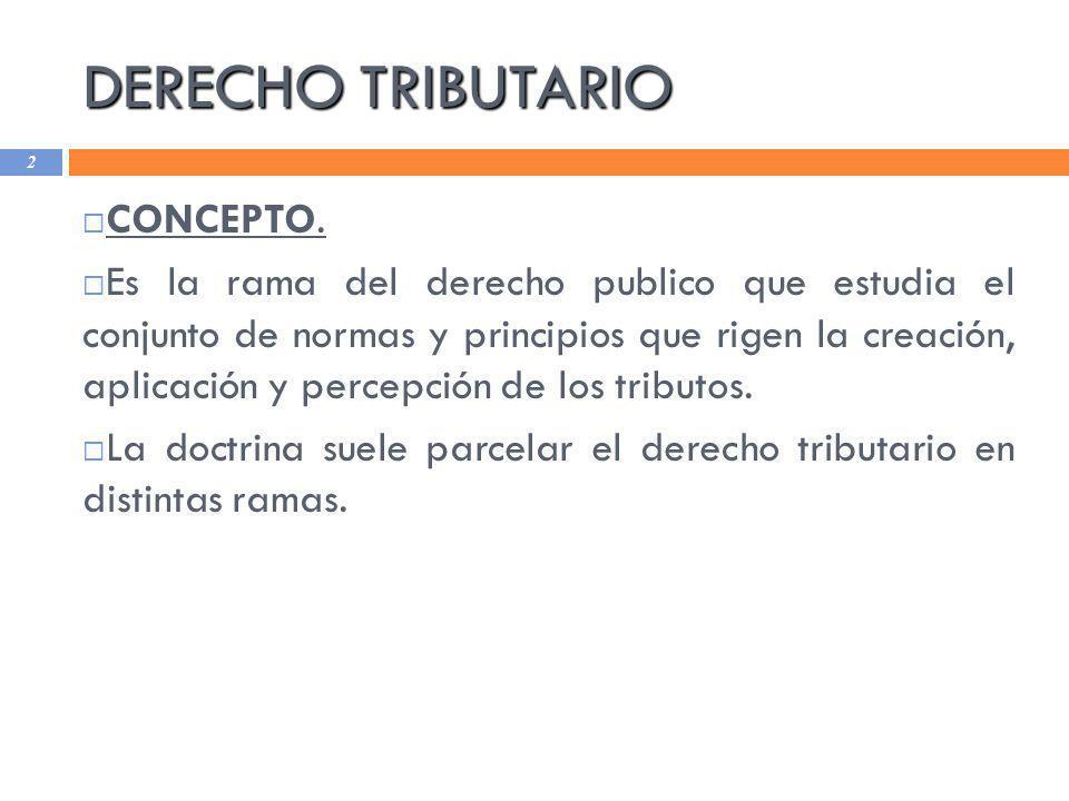 DERECHO TRIBUTARIO 2 CONCEPTO. Es la rama del derecho publico que estudia el conjunto de normas y principios que rigen la creación, aplicación y perce