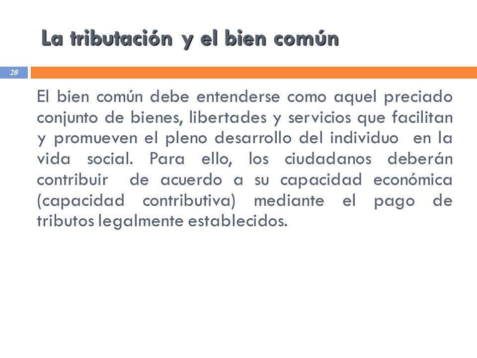 La tributación y el bien común 20 El bien común debe entenderse como aquel preciado conjunto de bienes, libertades y servicios que facilitan y promuev
