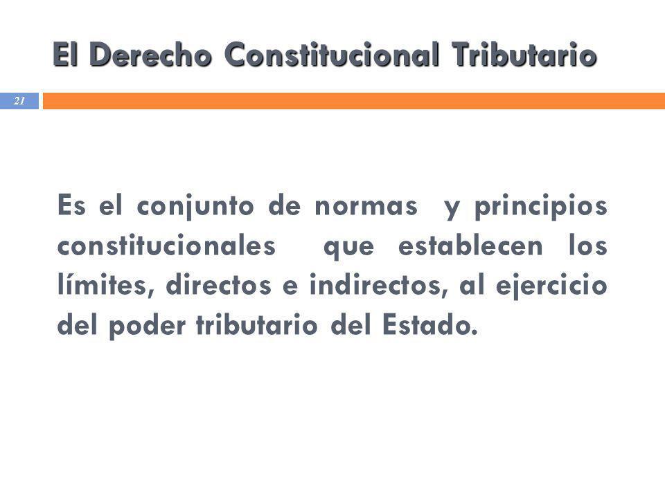 El Derecho Constitucional Tributario 21 Es el conjunto de normas y principios constitucionales que establecen los límites, directos e indirectos, al e