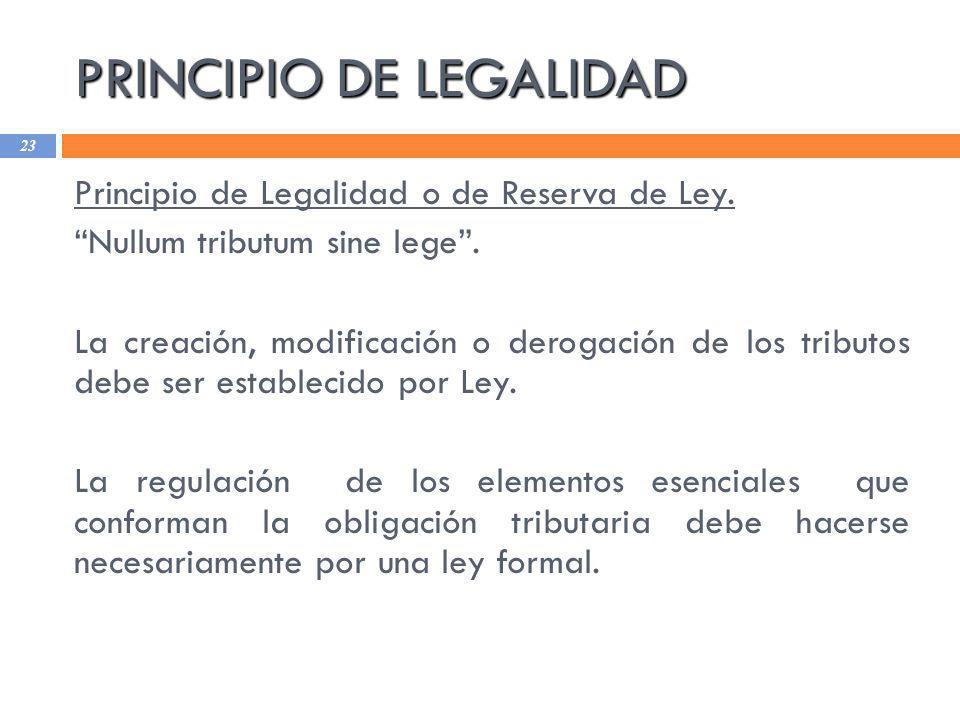 PRINCIPIO DE LEGALIDAD 23 Principio de Legalidad o de Reserva de Ley. Nullum tributum sine lege. La creación, modificación o derogación de los tributo