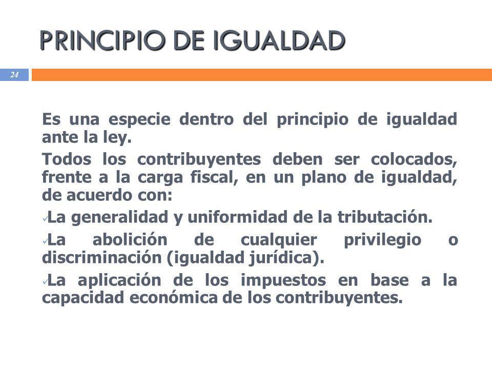 PRINCIPIO DE IGUALDAD 24 Es una especie dentro del principio de igualdad ante la ley. Todos los contribuyentes deben ser colocados, frente a la carga
