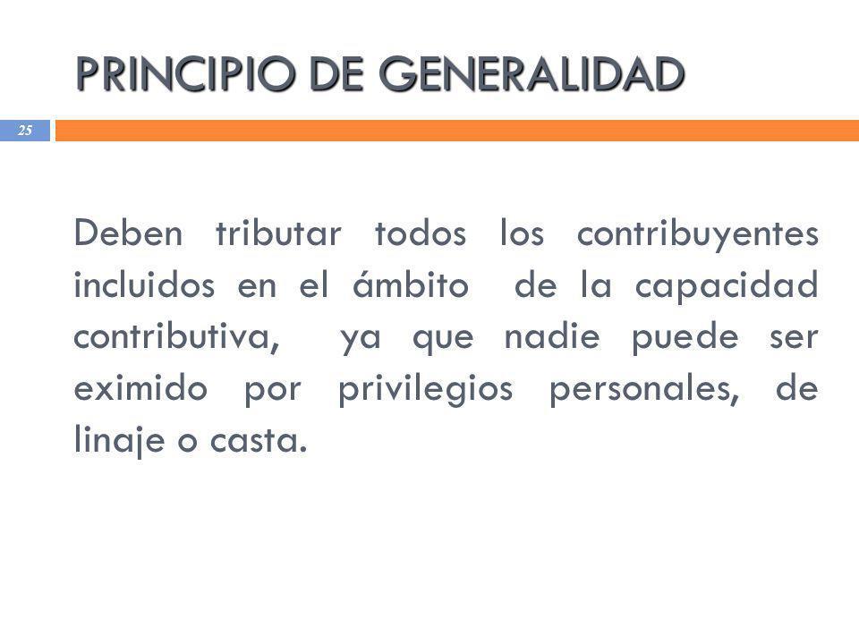 PRINCIPIO DE GENERALIDAD 25 Deben tributar todos los contribuyentes incluidos en el ámbito de la capacidad contributiva, ya que nadie puede ser eximid