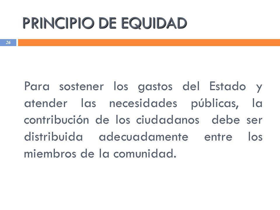 PRINCIPIO DE EQUIDAD 26 Para sostener los gastos del Estado y atender las necesidades públicas, la contribución de los ciudadanos debe ser distribuida