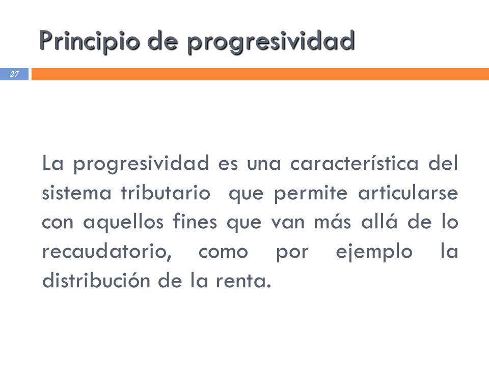 Principio de progresividad 27 La progresividad es una característica del sistema tributario que permite articularse con aquellos fines que van más all
