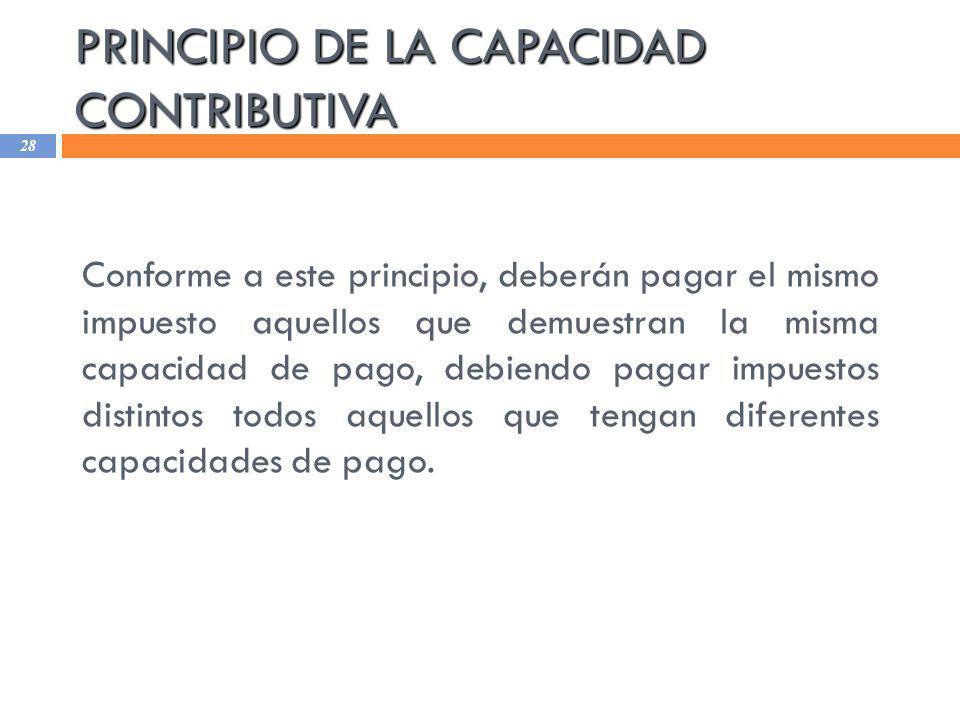 PRINCIPIO DE LA CAPACIDAD CONTRIBUTIVA 28 Conforme a este principio, deberán pagar el mismo impuesto aquellos que demuestran la misma capacidad de pag