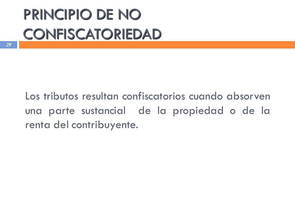PRINCIPIO DE NO CONFISCATORIEDAD 29 Los tributos resultan confiscatorios cuando absorven una parte sustancial de la propiedad o de la renta del contri
