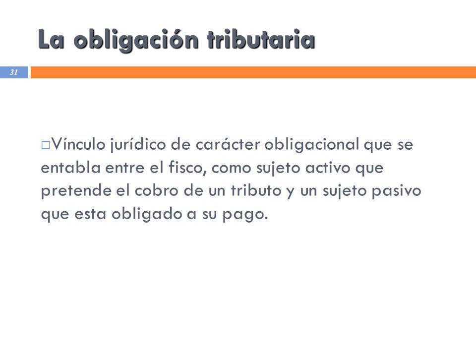 La obligación tributaria 31 Vínculo jurídico de carácter obligacional que se entabla entre el fisco, como sujeto activo que pretende el cobro de un tr