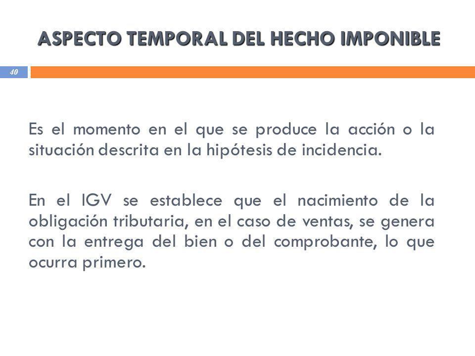 ASPECTO TEMPORAL DEL HECHO IMPONIBLE 40 Es el momento en el que se produce la acción o la situación descrita en la hipótesis de incidencia. En el IGV