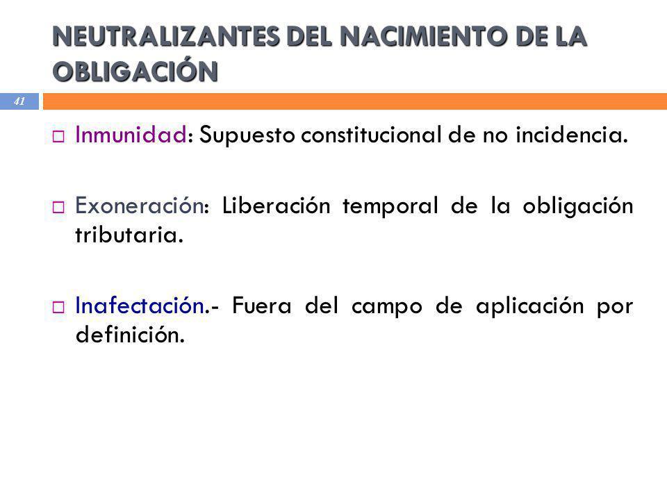 NEUTRALIZANTES DEL NACIMIENTO DE LA OBLIGACIÓN 41 Inmunidad: Supuesto constitucional de no incidencia. Exoneración: Liberación temporal de la obligaci