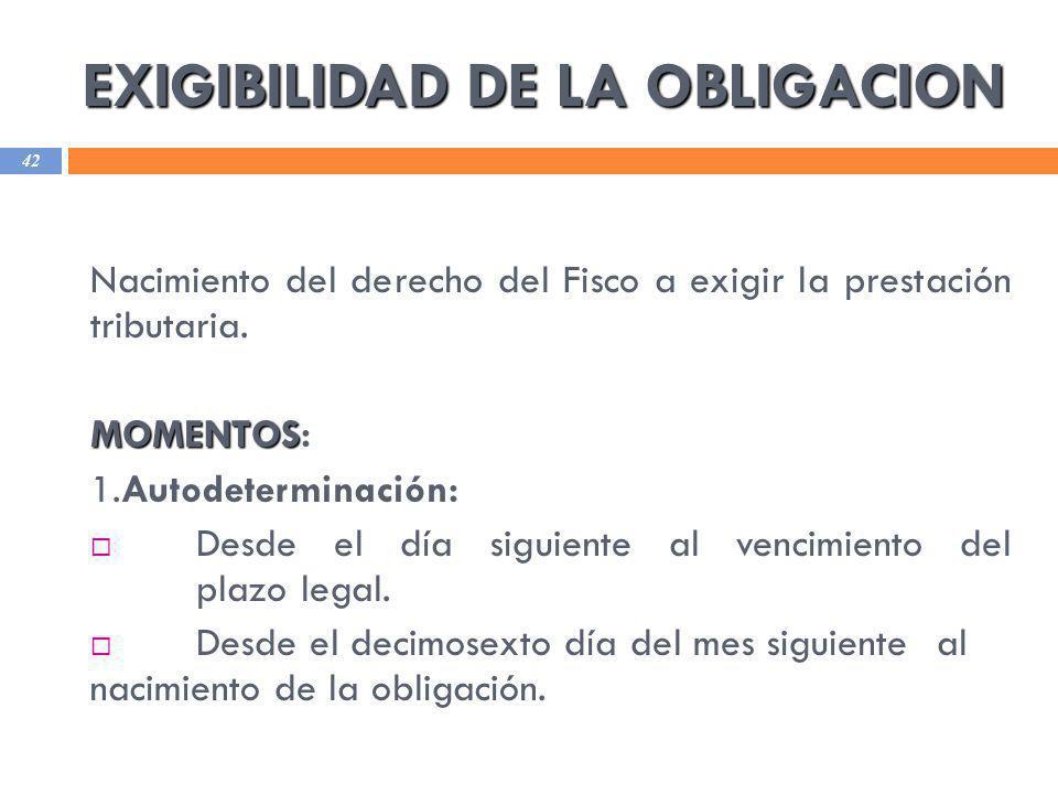EXIGIBILIDAD DE LA OBLIGACION 42 Nacimiento del derecho del Fisco a exigir la prestación tributaria. MOMENTOS MOMENTOS: 1.Autodeterminación: Desde el