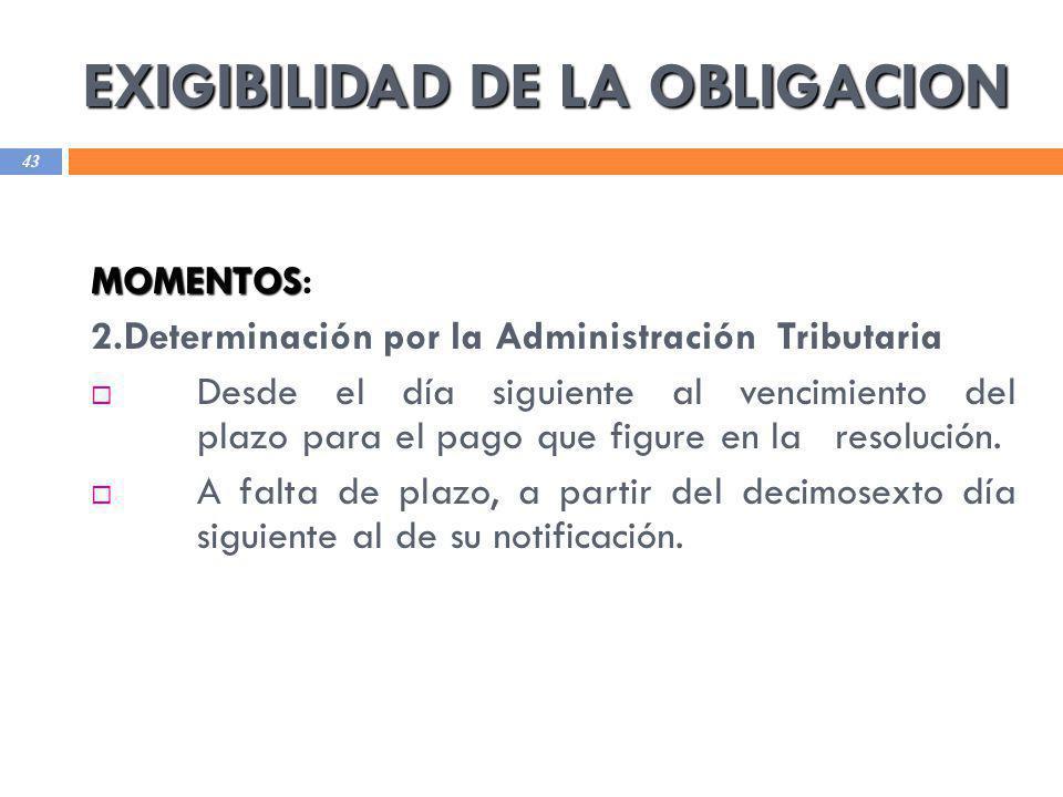 EXIGIBILIDAD DE LA OBLIGACION 43 MOMENTOS MOMENTOS: 2.Determinación por la Administración Tributaria Desde el día siguiente al vencimiento del plazo p