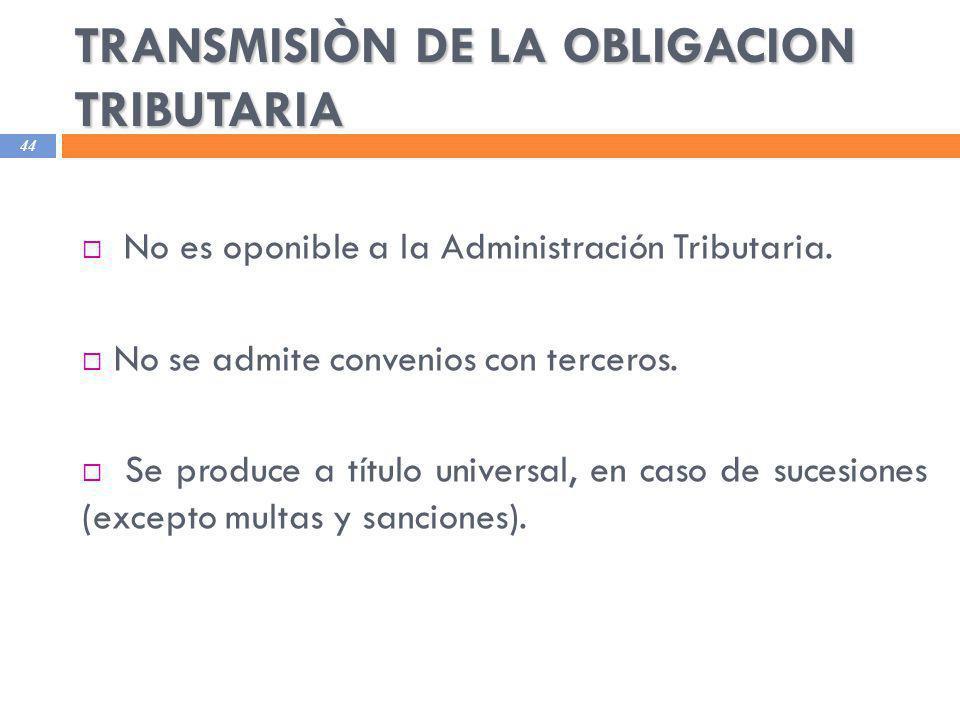 TRANSMISIÒN DE LA OBLIGACION TRIBUTARIA 44 No es oponible a la Administración Tributaria. No se admite convenios con terceros. Se produce a título uni