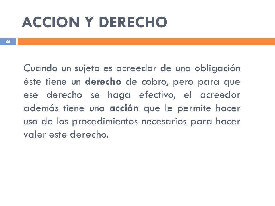ACCION Y DERECHO 46 Cuando un sujeto es acreedor de una obligación éste tiene un derecho de cobro, pero para que ese derecho se haga efectivo, el acre