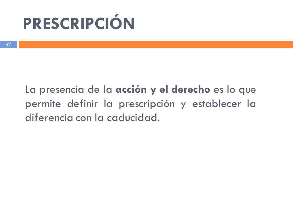 PRESCRIPCIÓN 47 La presencia de la acción y el derecho es lo que permite definir la prescripción y establecer la diferencia con la caducidad.