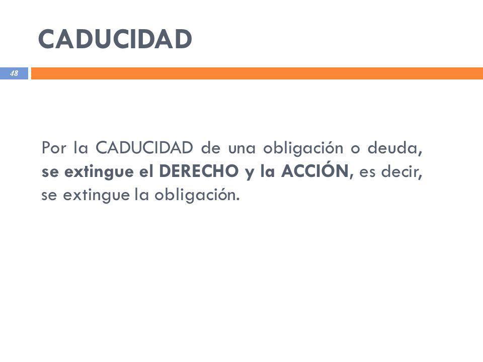 CADUCIDAD 48 Por la CADUCIDAD de una obligación o deuda, se extingue el DERECHO y la ACCIÓN, es decir, se extingue la obligación.