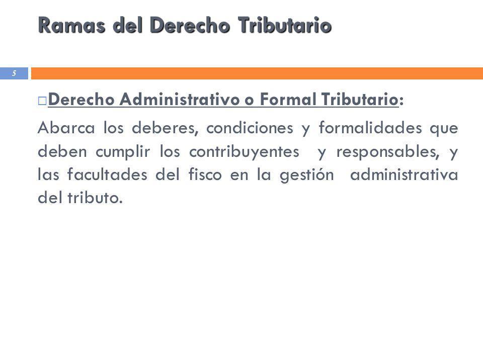 Ramas del Derecho Tributario 5 Derecho Administrativo o Formal Tributario: Abarca los deberes, condiciones y formalidades que deben cumplir los contri