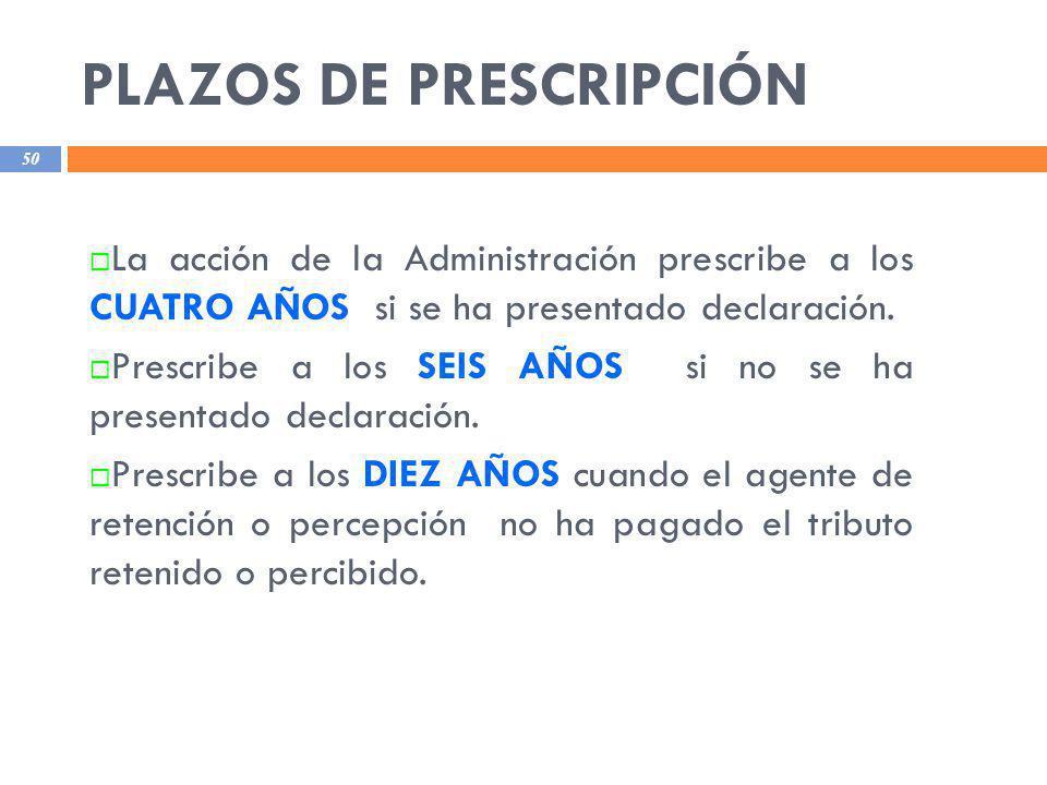 PLAZOS DE PRESCRIPCIÓN 50 La acción de la Administración prescribe a los CUATRO AÑOS si se ha presentado declaración. Prescribe a los SEIS AÑOS si no