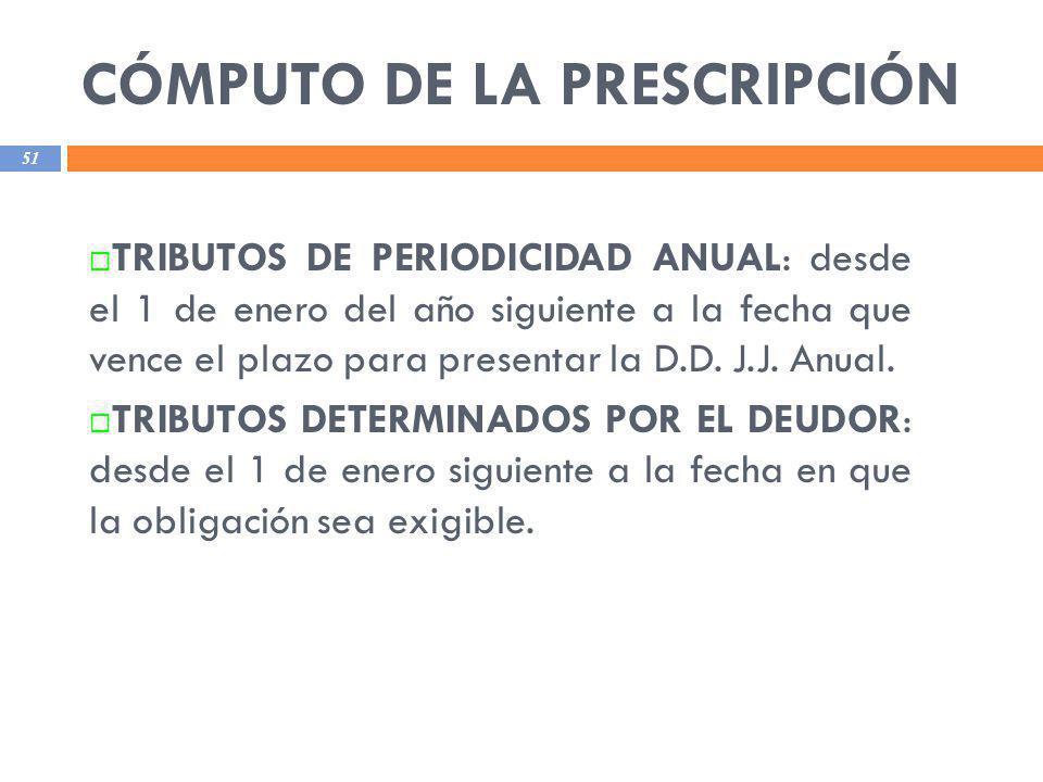 CÓMPUTO DE LA PRESCRIPCIÓN 51 TRIBUTOS DE PERIODICIDAD ANUAL: desde el 1 de enero del año siguiente a la fecha que vence el plazo para presentar la D.