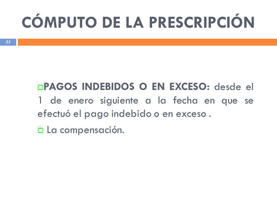 CÓMPUTO DE LA PRESCRIPCIÓN 53 PAGOS INDEBIDOS O EN EXCESO: desde el 1 de enero siguiente a la fecha en que se efectuó el pago indebido o en exceso. La