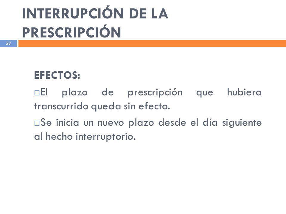 INTERRUPCIÓN DE LA PRESCRIPCIÓN 54 EFECTOS: El plazo de prescripción que hubiera transcurrido queda sin efecto. Se inicia un nuevo plazo desde el día