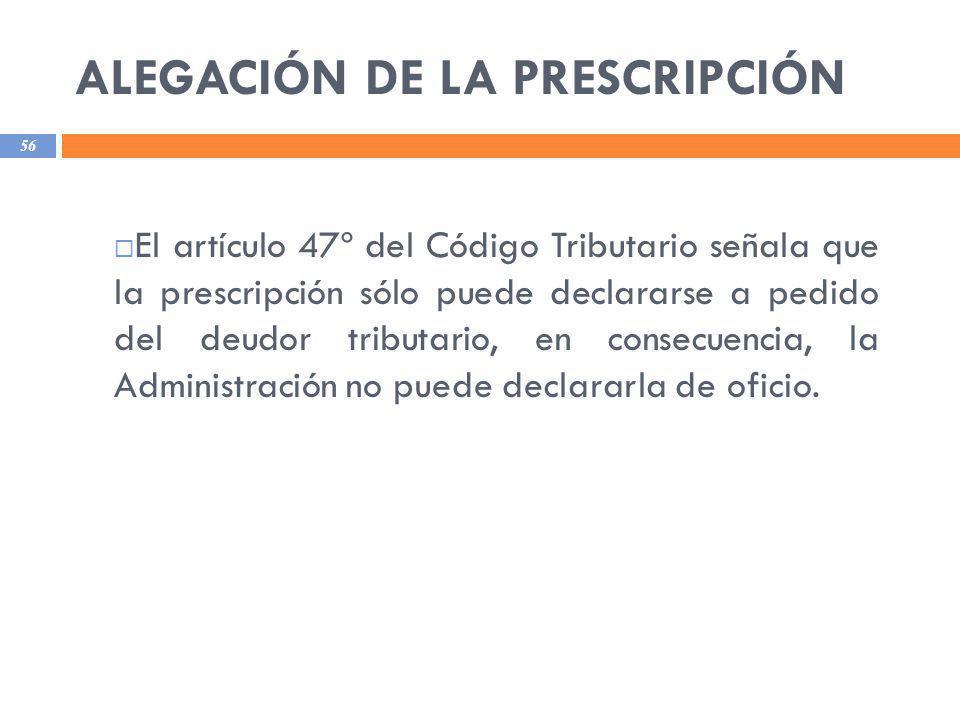 ALEGACIÓN DE LA PRESCRIPCIÓN 56 El artículo 47º del Código Tributario señala que la prescripción sólo puede declararse a pedido del deudor tributario,