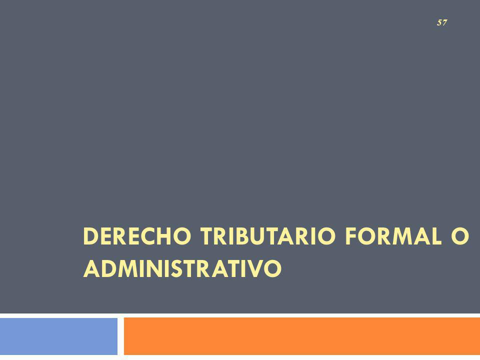 DERECHO TRIBUTARIO FORMAL O ADMINISTRATIVO 57