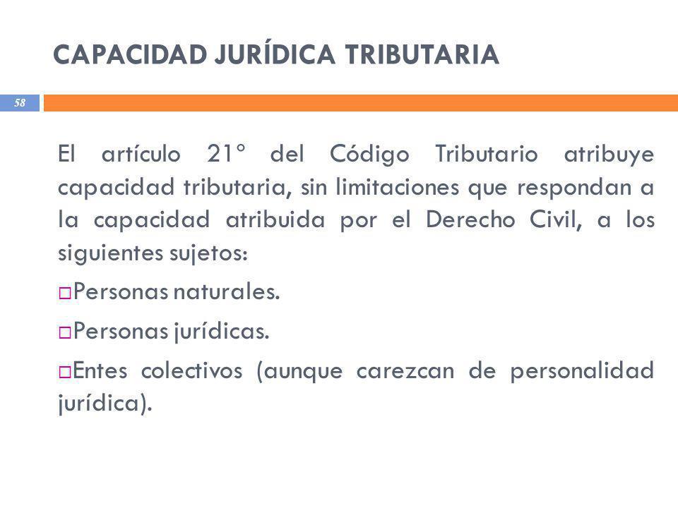CAPACIDAD JURÍDICA TRIBUTARIA 58 El artículo 21º del Código Tributario atribuye capacidad tributaria, sin limitaciones que respondan a la capacidad at