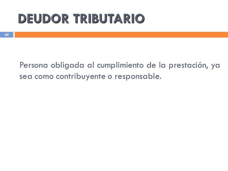 DEUDOR TRIBUTARIO 60 Persona obligada al cumplimiento de la prestación, ya sea como contribuyente o responsable.