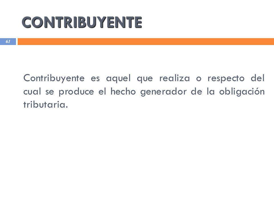 CONTRIBUYENTE 61 Contribuyente es aquel que realiza o respecto del cual se produce el hecho generador de la obligación tributaria.