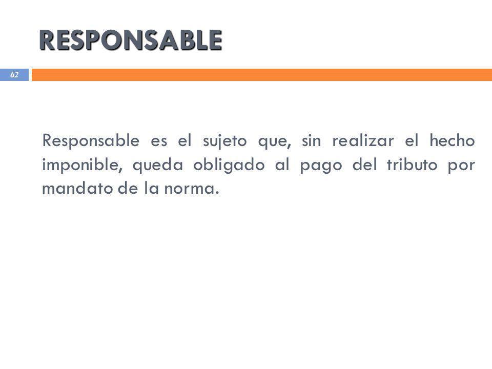 RESPONSABLE 62 Responsable es el sujeto que, sin realizar el hecho imponible, queda obligado al pago del tributo por mandato de la norma.