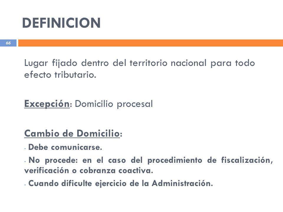 DEFINICION 66 Lugar fijado dentro del territorio nacional para todo efecto tributario. Excepción: Domicilio procesal Cambio de Domicilio : - Debe comu