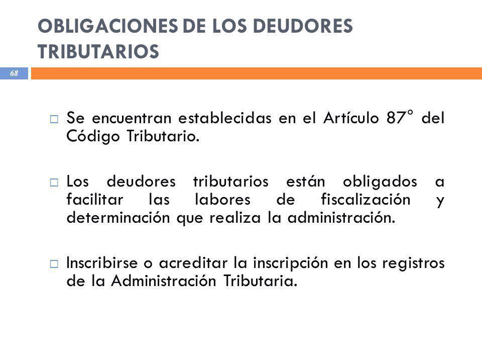 OBLIGACIONES DE LOS DEUDORES TRIBUTARIOS 68 Se encuentran establecidas en el Artículo 87° del Código Tributario. Los deudores tributarios están obliga
