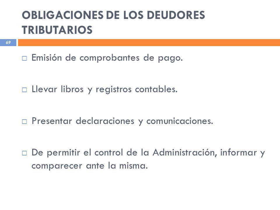 OBLIGACIONES DE LOS DEUDORES TRIBUTARIOS 69 Emisión de comprobantes de pago. Llevar libros y registros contables. Presentar declaraciones y comunicaci