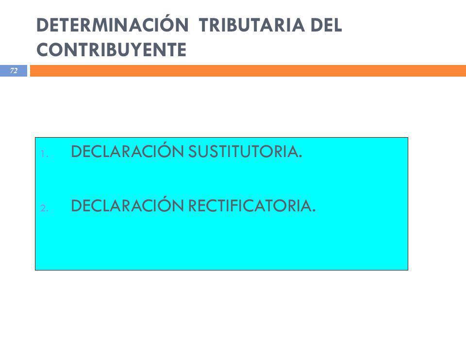 DETERMINACIÓN TRIBUTARIA DEL CONTRIBUYENTE 72 1. DECLARACIÓN SUSTITUTORIA. 2. DECLARACIÓN RECTIFICATORIA.