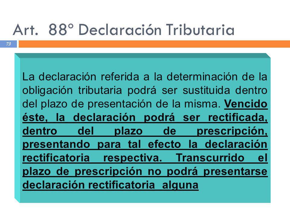 Art. 88º Declaración Tributaria 73 La declaración referida a la determinación de la obligación tributaria podrá ser sustituida dentro del plazo de pre