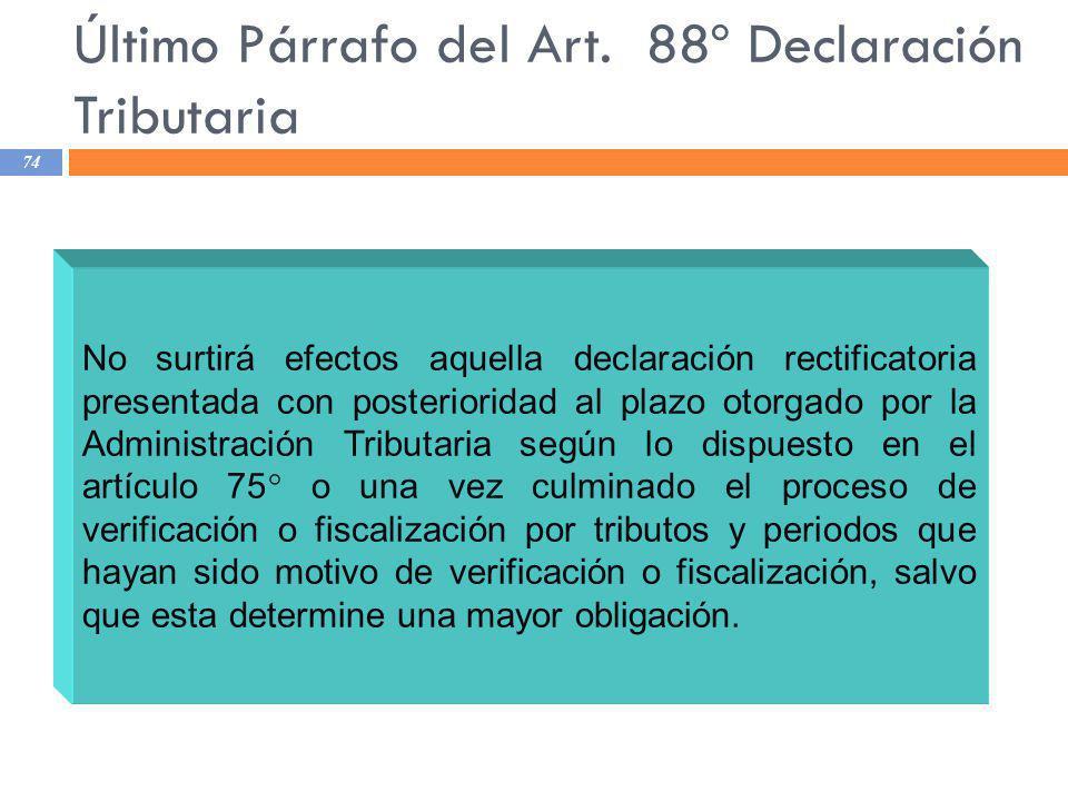 Último Párrafo del Art. 88º Declaración Tributaria 74 No surtirá efectos aquella declaración rectificatoria presentada con posterioridad al plazo otor