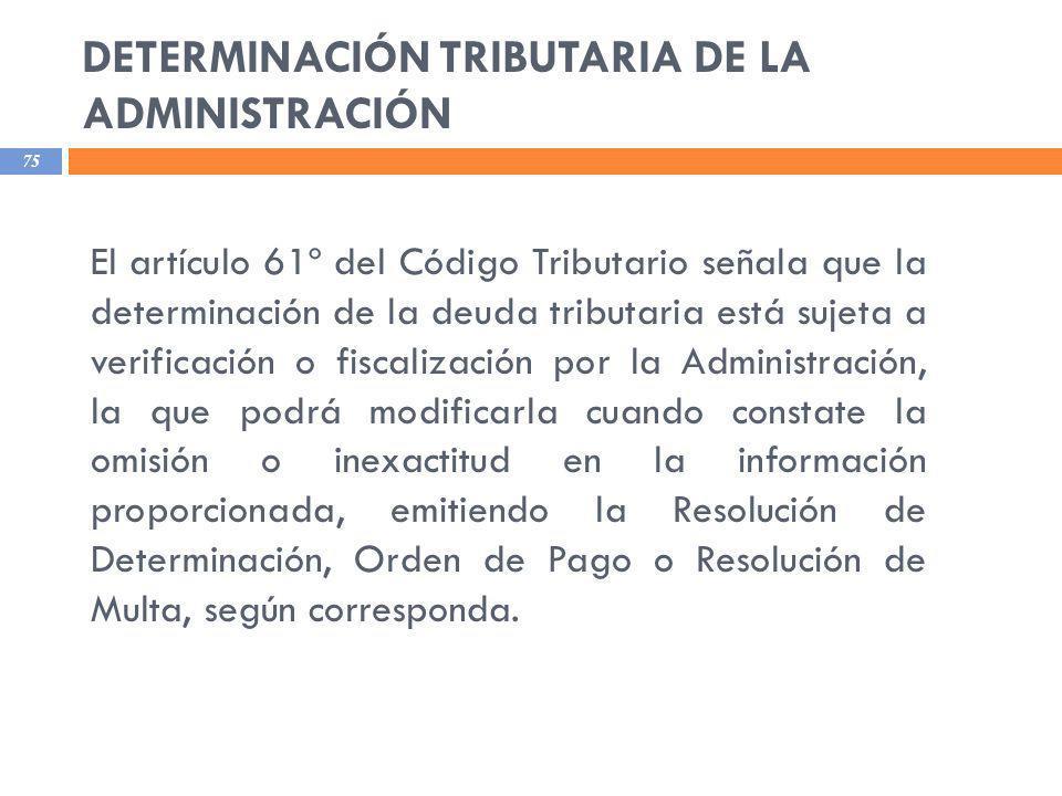 DETERMINACIÓN TRIBUTARIA DE LA ADMINISTRACIÓN 75 El artículo 61º del Código Tributario señala que la determinación de la deuda tributaria está sujeta