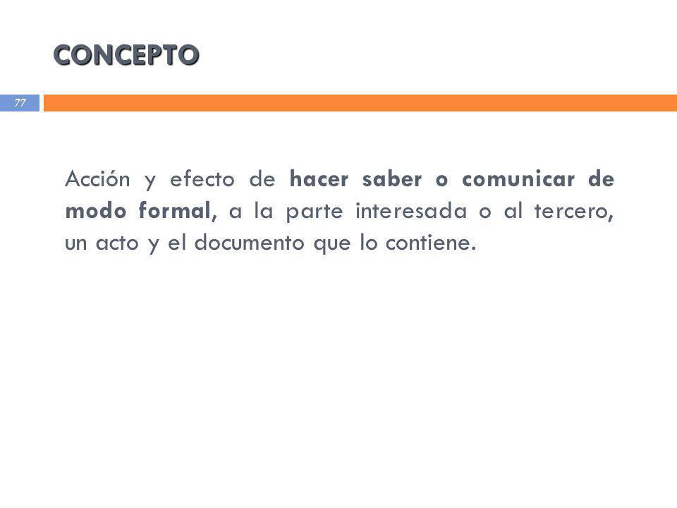 CONCEPTO 77 Acción y efecto de hacer saber o comunicar de modo formal, a la parte interesada o al tercero, un acto y el documento que lo contiene.