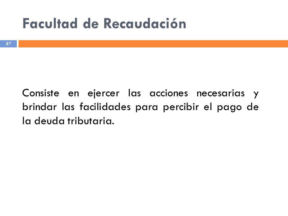 Facultad de Recaudación 87 Consiste en ejercer las acciones necesarias y brindar las facilidades para percibir el pago de la deuda tributaria.