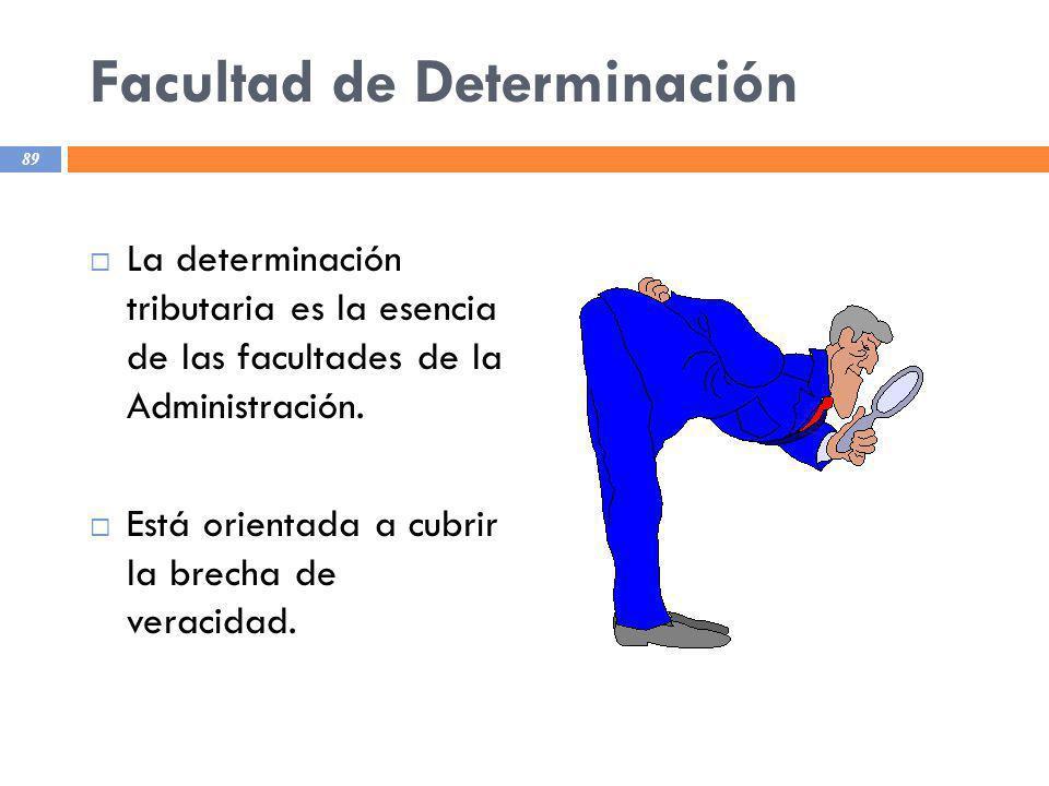 Facultad de Determinación La determinación tributaria es la esencia de las facultades de la Administración. Está orientada a cubrir la brecha de verac