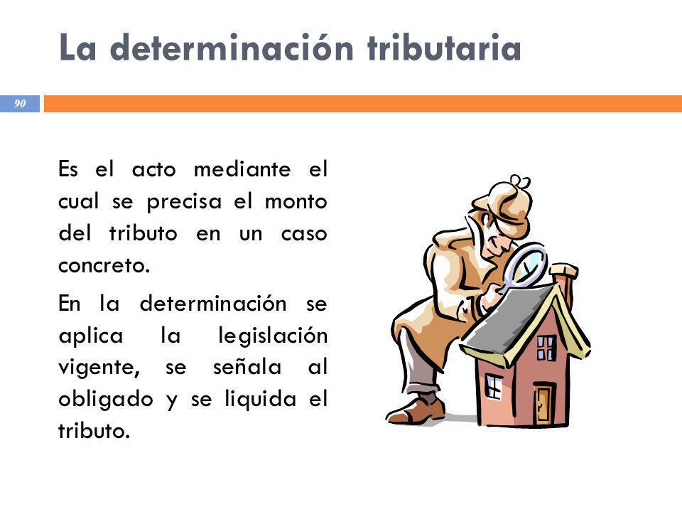 La determinación tributaria Es el acto mediante el cual se precisa el monto del tributo en un caso concreto. En la determinación se aplica la legislac