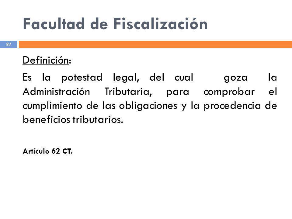 Facultad de Fiscalización 94 Definición: Es la potestad legal, del cual goza la Administración Tributaria, para comprobar el cumplimiento de las oblig