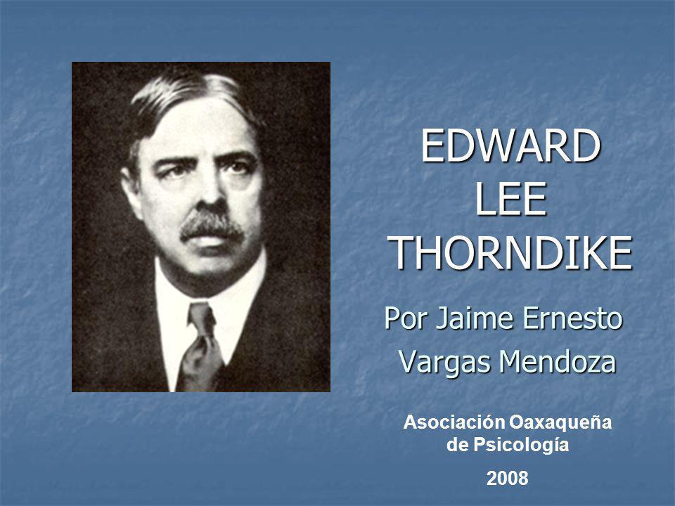 EDWARD LEE THORNDIKE Por Jaime Ernesto Vargas Mendoza Vargas Mendoza Asociación Oaxaqueña de Psicología 2008