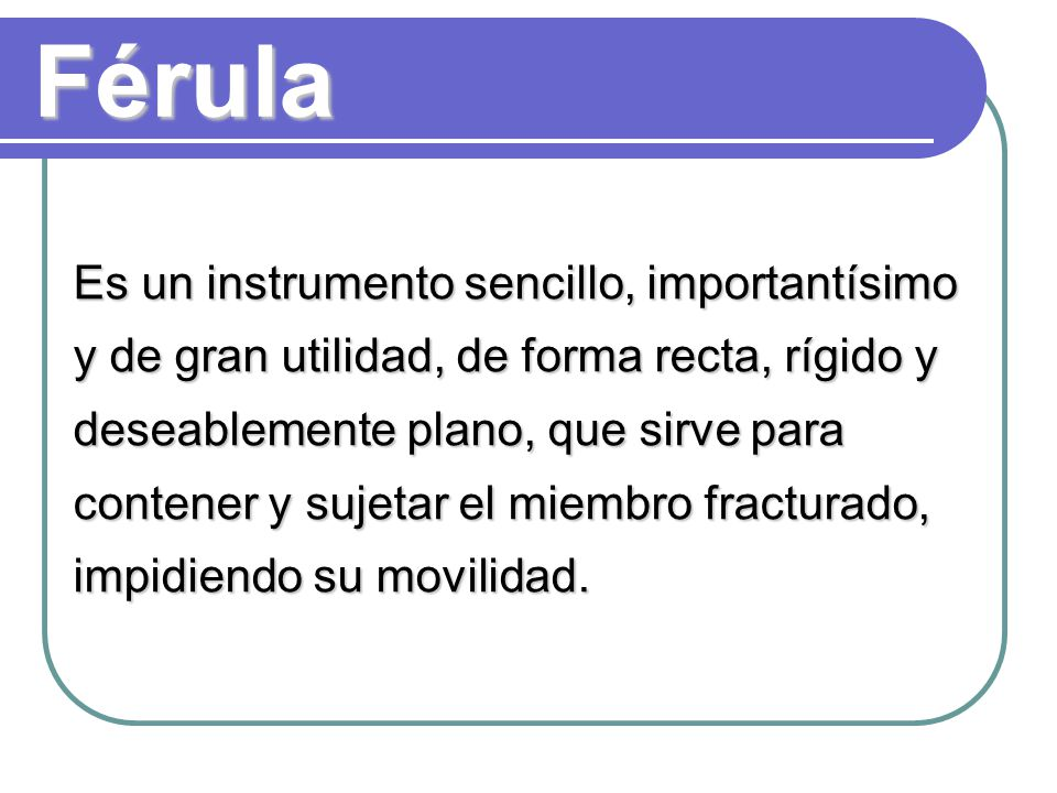 Férula Es un instrumento sencillo, importantísimo y de gran utilidad, de forma recta, rígido y deseablemente plano, que sirve para contener y sujetar