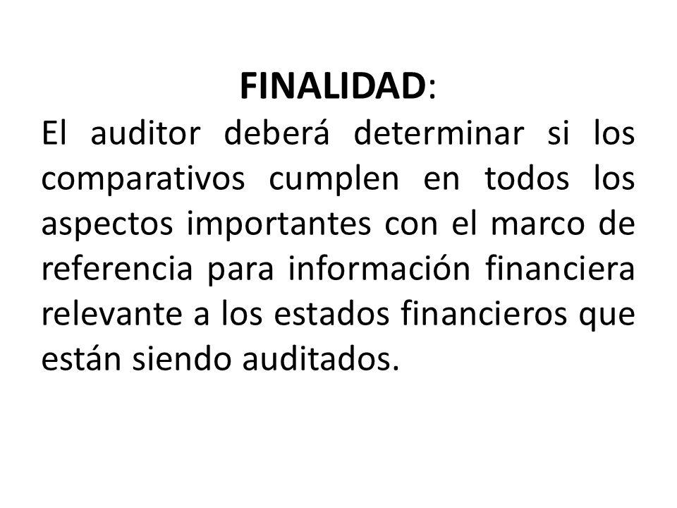 FINALIDAD: El auditor deberá determinar si los comparativos cumplen en todos los aspectos importantes con el marco de referencia para información financiera relevante a los estados financieros que están siendo auditados.