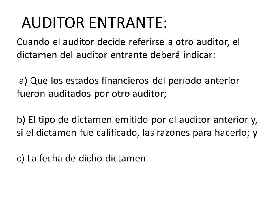 Cuando el auditor decide referirse a otro auditor, el dictamen del auditor entrante deberá indicar: a) Que los estados financieros del período anterior fueron auditados por otro auditor; b) El tipo de dictamen emitido por el auditor anterior y, si el dictamen fue calificado, las razones para hacerlo; y c) La fecha de dicho dictamen.